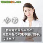 「特定電気用品以外の電気用品のPSE申請は簡単」て本当? 特定電気用品と特定電気用品以外の電気用品の違い