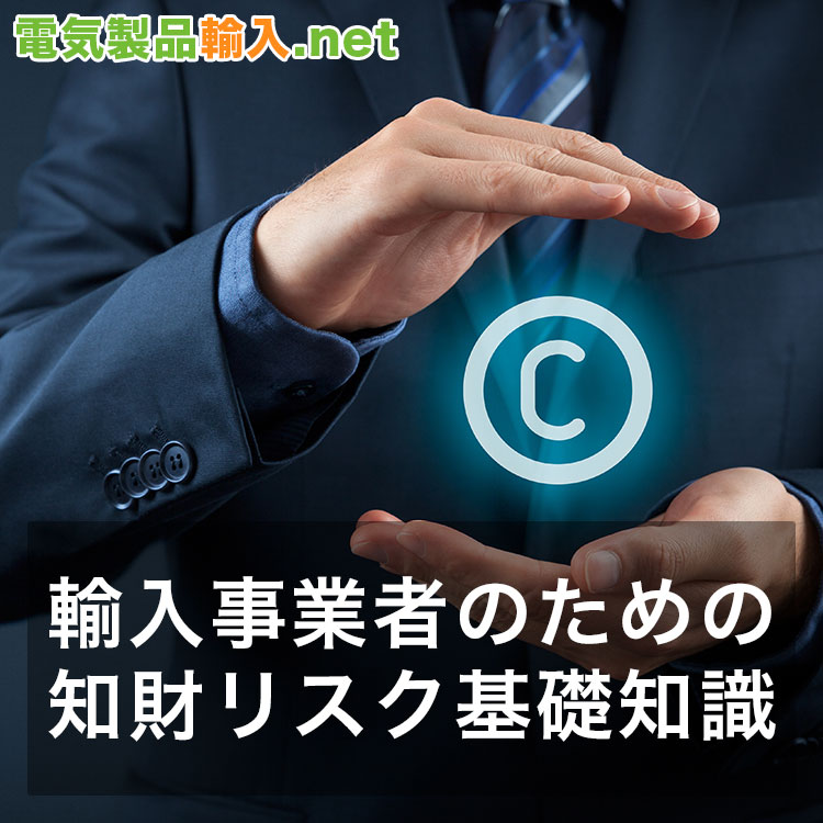 輸入事業者のための知財リスク基礎知識。 電気製品輸入に関する知的財産権の扱いについて正しく理解しよう